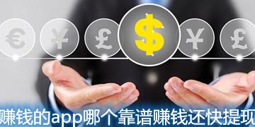 赚钱的app哪个靠谱赚钱还快提现