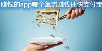 赚钱的app哪个靠谱赚钱还快支付宝