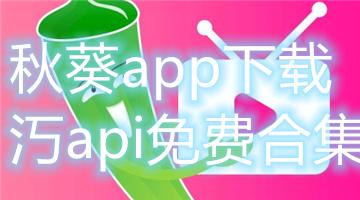 秋葵app下载api免费合集