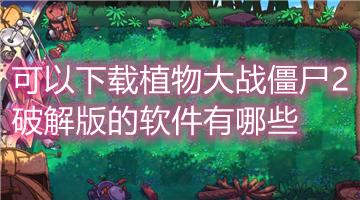 可以下载植物大战僵尸2破解版的软件有哪些