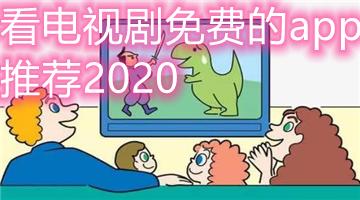 看电视剧免费的app推荐2020