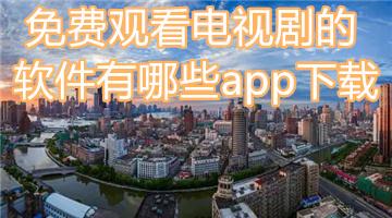 免费观看电视剧的软件有哪些app下载